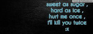 sweet as sugar ,hard as ice ,hurt me once ,i'll kill you twice :x