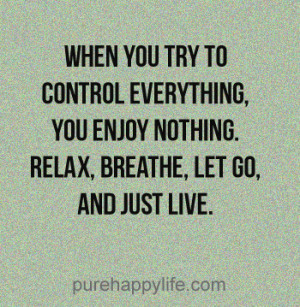 try to control everything, you enjoy nothing. Relax, breathe, let go ...