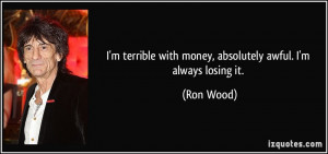 ... with money, absolutely awful. I'm always losing it. - Ron Wood