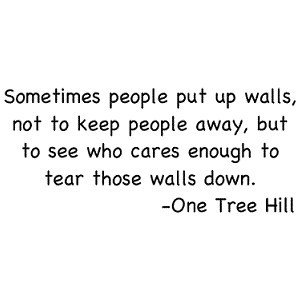 Sometimes People Put Up walls, Not To Keep People Away, But To See Who ...