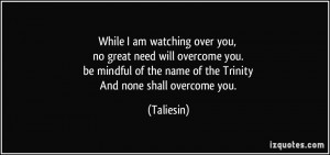 While I am watching over you, no great need will overcome you. be ...