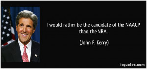 ... rather be the candidate of the NAACP than the NRA. - John F. Kerry