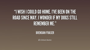quote-Brendan-Fraser-i-wish-i-could-go-home-ive-159633.png
