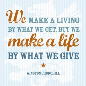 """... we get, but we make a life by what we give."""" [Winston Churchill"""