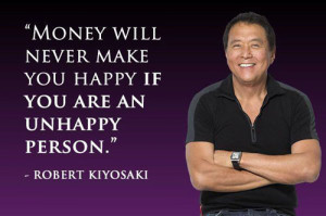 Robert Kiyosaki Money Quote - Money will never make you happy if you ...