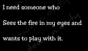 need someone who sees the fire in my eyes and wants to play with it
