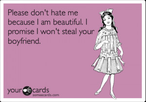 Funny Reminders Ecard: Please don't hate me because I am beautiful. I ...