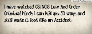 have watched CSI, NCIS, Law And Order, & Criminal Minds. I can kill ...