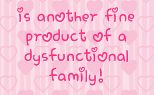 is another fine product of a dysfunctional family!