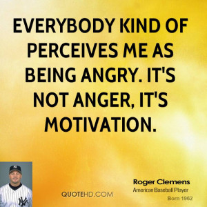 Everybody kind of perceives me as being angry. It's not anger, it's ...