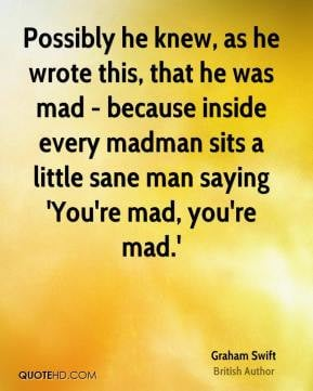 every madman sits a little sane man saying 39 You 39 re mad you 39 re ...