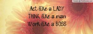 Act like a LADY, THINK like a man, Work like a BOSS