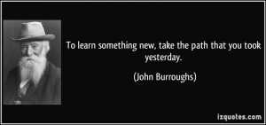 To learn something new, take the path that you took yesterday. - John ...