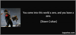 You come into this world a zero, and you leave a zero. - Shawn Crahan