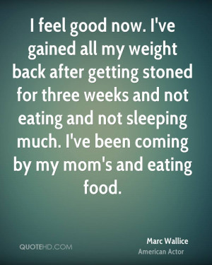feel good now. I've gained all my weight back after getting stoned ...