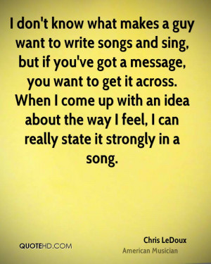 don't know what makes a guy want to write songs and sing, but if you ...