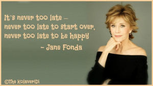 ... too late to start over, never too late to be happy -- Jane Fonda quote