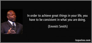 ... life, you have to be consistent in what you are doing. - Emmitt Smith