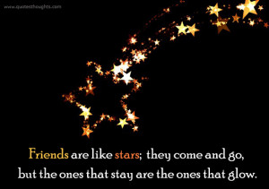Friends are like stars; they come and go, but the ones that stay are ...