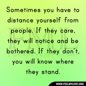 Sometimes you have to distance yourself from people. If they care ...