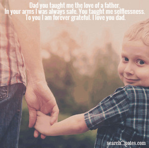 Dad you taught me the love of a father. In your arms I was always safe ...