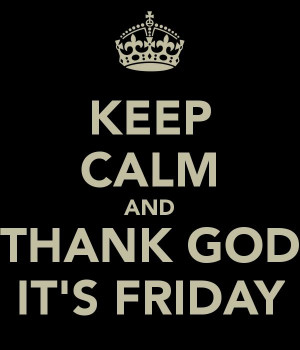 KEEP CALM AND THANK GOD IT'S FRIDAY