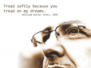 Tread softly because you tread on my dreams William Butler Yeats