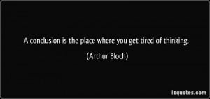 ... is the place where you get tired of thinking. - Arthur Bloch