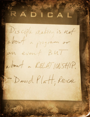 ... program or an event but about a relationship ~ David Platt; Radical