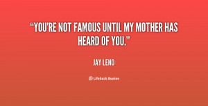 You're not famous until my mother has heard of you.""
