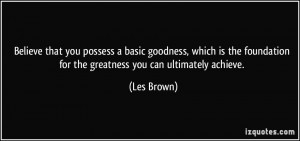 ... foundation for the greatness you can ultimately achieve. - Les Brown