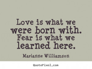 Quotes about love - Love is what we were born with. fear is what we ...