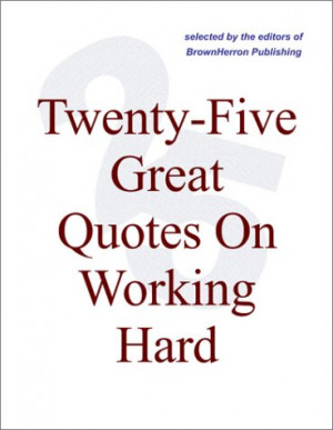 ... Five Great Quotes On Working Hard -- Quotations About Work And Workers
