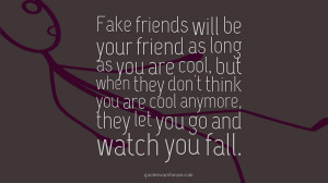 Fake friends will be your friend as long as you are cool, but when ...