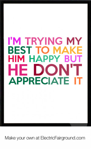 trying my best to make him happy but he don't appreciate it Framed ...