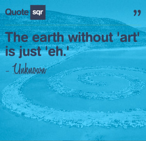 """The Earth Without 'Art' Is Just 'Eh' """" ~ Nature Quote"""