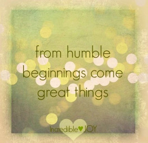Humble beginnings quote via www.Facebook.com/IncredibleJoy: Quotes ...