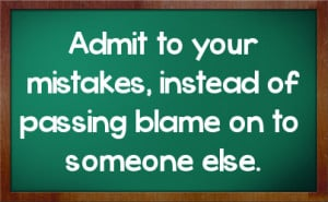 Admit to your mistakes, instead of passing blame on to someone else.