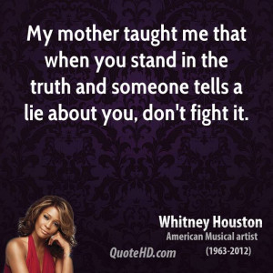 My mother taught me that when you stand in the truth and someone tells ...