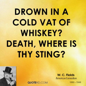 Drown in a cold vat of whiskey? Death, where is thy sting?