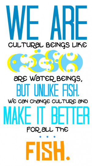 we are cultural beings like fish are water beings but unlike fish we ...