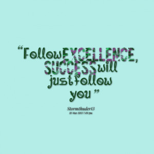 Quotes Picture: follow excellence, success will just follow you