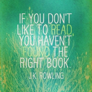 ... don't like to read, you haven't found the right book.