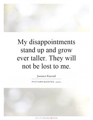 ... up and grow ever taller. They will not be lost to me Picture Quote #1