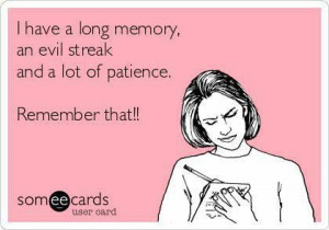 Patience Sarcastic Quotes | … Have A Long Memory, An Evil Streak And ...