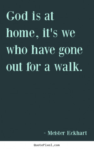 Meister Eckhart Quotes - God is at home, it's we who have gone out for ...