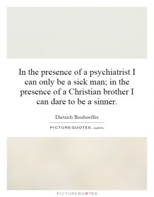 ... sick man; in the presence of a Christian brother I can dare to be a