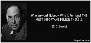 ... . Who is Porridge? THE MOST IMPORTANT PERSON THERE IS. - C. S. Lewis