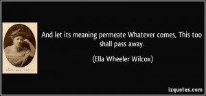 And let its meaning permeate Whatever comes, This too shall pass away ...