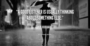 """good listener is usually thinking about something else."""""""